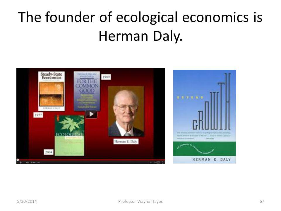 The founder of ecological economics is Herman Daly. 5/30/2014Professor Wayne Hayes67