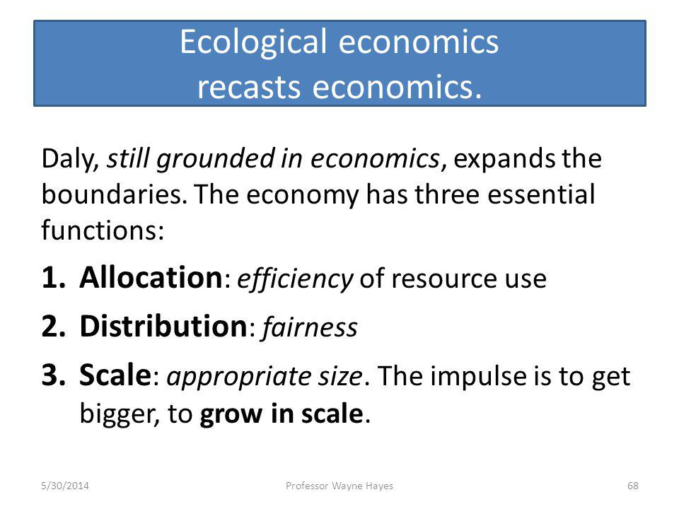 Ecological economics recasts economics. Daly, still grounded in economics, expands the boundaries. The economy has three essential functions: 1.Alloca