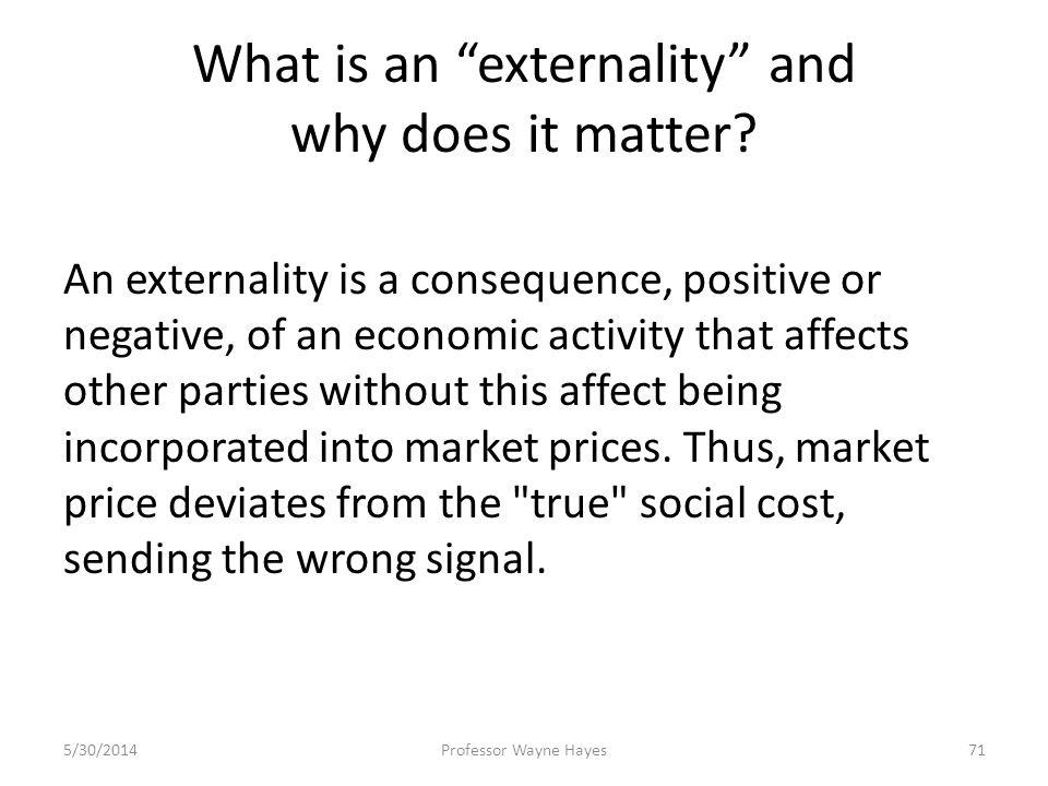 What is an externality and why does it matter? An externality is a consequence, positive or negative, of an economic activity that affects other parti