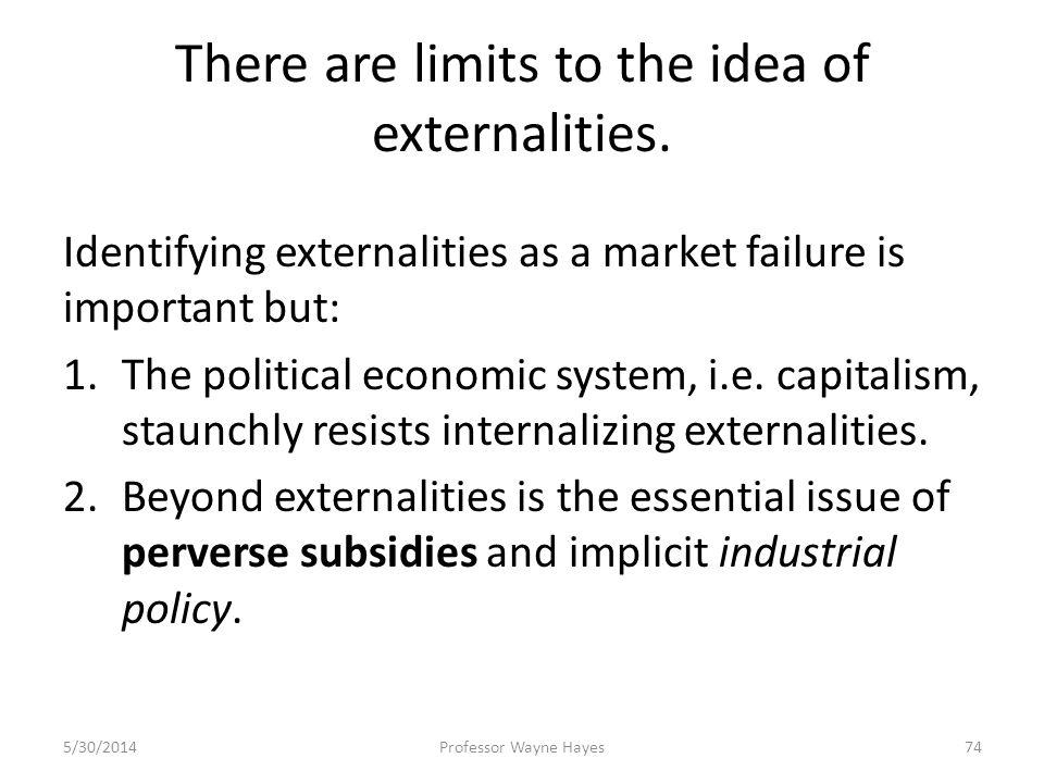 There are limits to the idea of externalities. Identifying externalities as a market failure is important but: 1.The political economic system, i.e. c