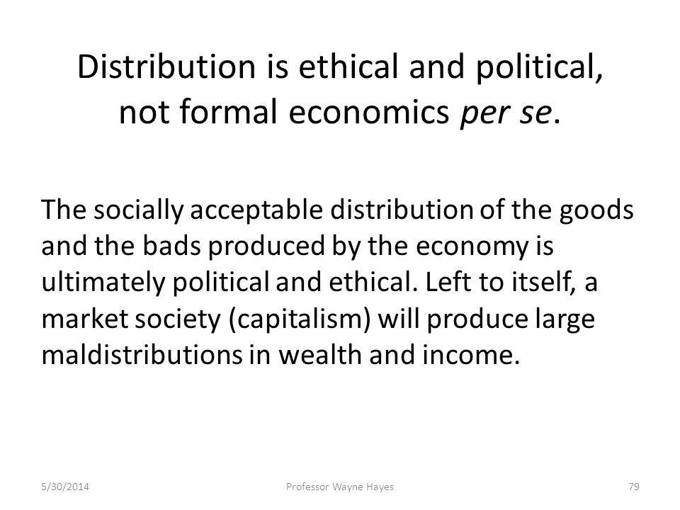 Distribution is ethical and political, not formal economics per se. The socially acceptable distribution of the goods and the bads produced by the eco