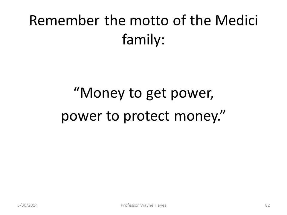 Remember the motto of the Medici family: Money to get power, power to protect money. 5/30/2014Professor Wayne Hayes82
