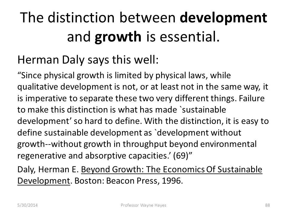 The distinction between development and growth is essential. Herman Daly says this well: Since physical growth is limited by physical laws, while qual