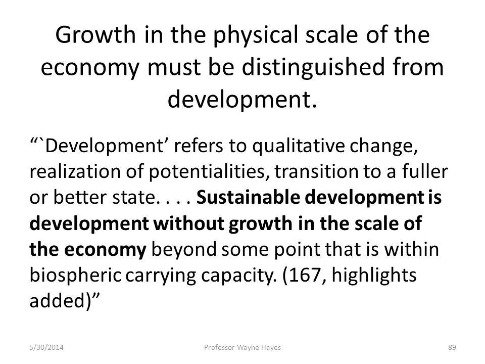 Growth in the physical scale of the economy must be distinguished from development. `Development refers to qualitative change, realization of potentia