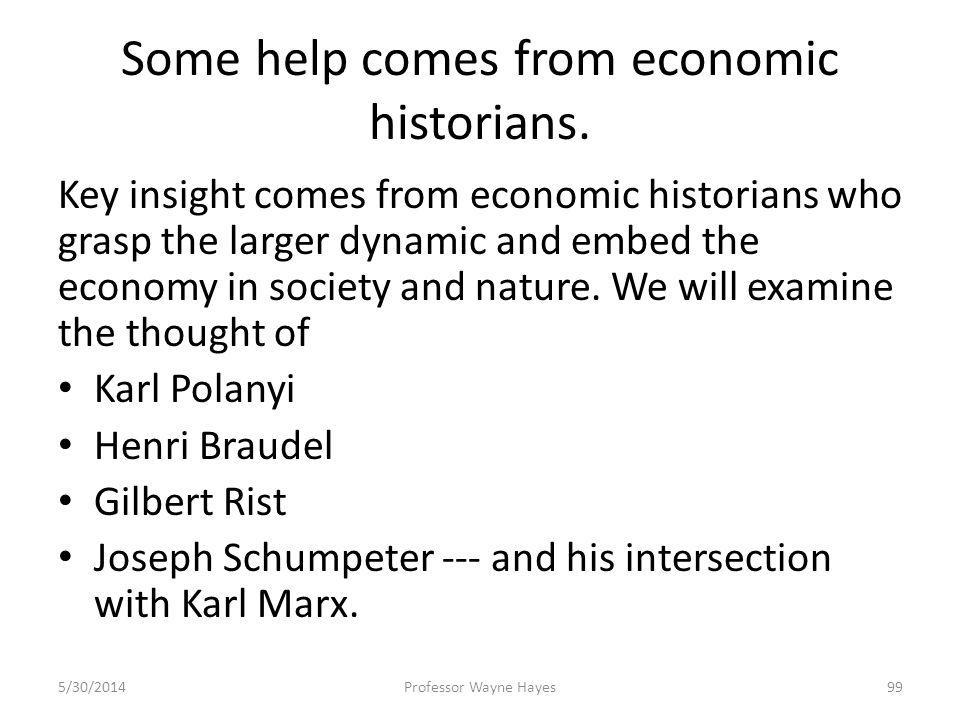 Some help comes from economic historians. Key insight comes from economic historians who grasp the larger dynamic and embed the economy in society and