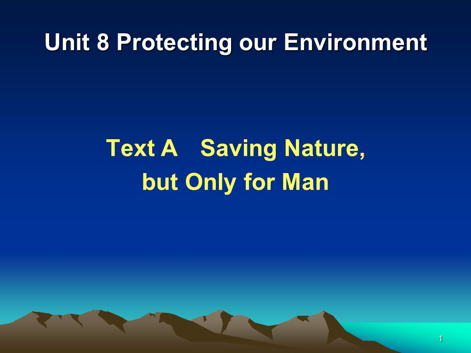 1 Unit 8 Protecting our Environment Text A Saving Nature, but Only for Man
