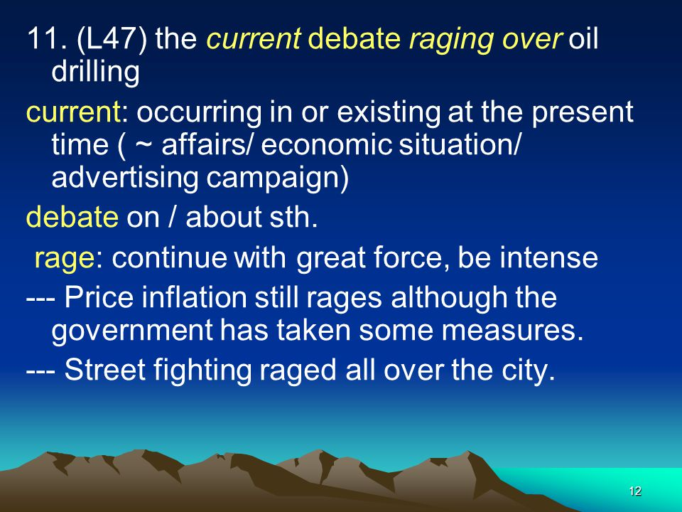 12 11. (L47) the current debate raging over oil drilling current: occurring in or existing at the present time ( ~ affairs/ economic situation/ advert