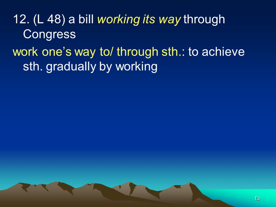 13 12. (L 48) a bill working its way through Congress work ones way to/ through sth.: to achieve sth. gradually by working