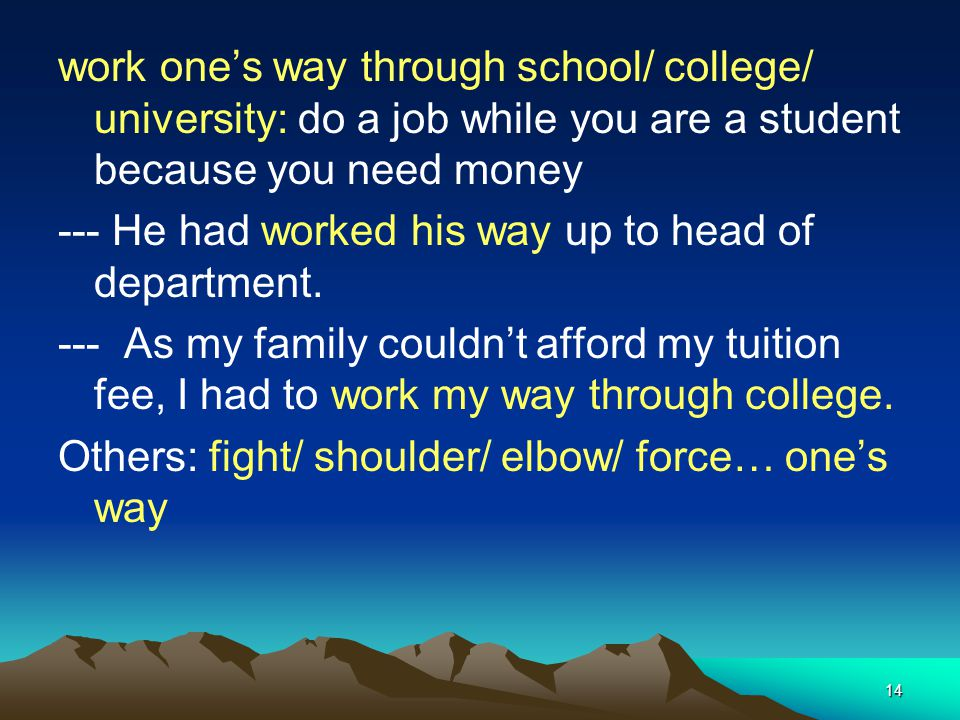 14 work ones way through school/ college/ university: do a job while you are a student because you need money --- He had worked his way up to head of