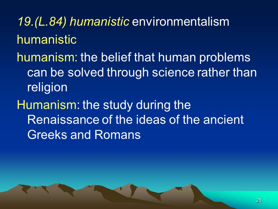 21 19.(L.84) humanistic environmentalism humanistic humanism: the belief that human problems can be solved through science rather than religion Humani