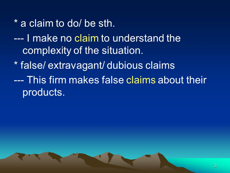 3 * a claim to do/ be sth. --- I make no claim to understand the complexity of the situation. * false/ extravagant/ dubious claims --- This firm makes
