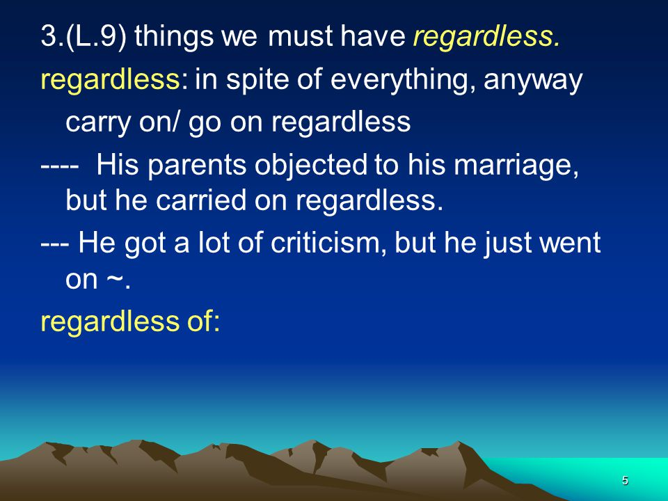 5 3.(L.9) things we must have regardless. regardless: in spite of everything, anyway carry on/ go on regardless ---- His parents objected to his marri