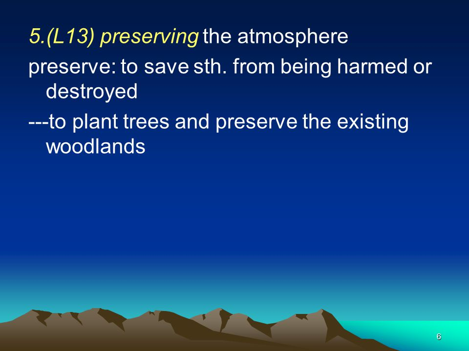 6 5.(L13) preserving the atmosphere preserve: to save sth. from being harmed or destroyed ---to plant trees and preserve the existing woodlands