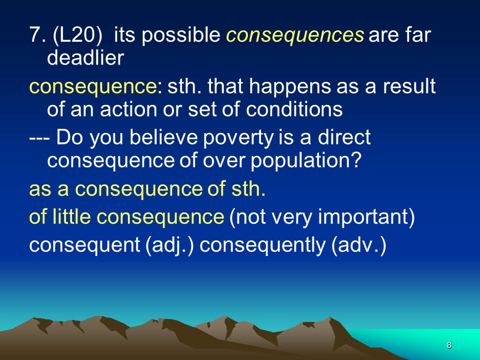 8 7. (L20) its possible consequences are far deadlier consequence: sth. that happens as a result of an action or set of conditions --- Do you believe