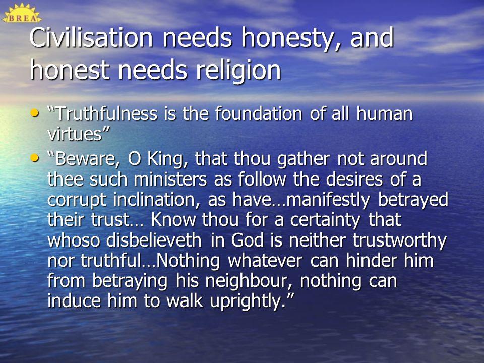 Civilisation needs honesty, and honest needs religion Truthfulness is the foundation of all human virtues Truthfulness is the foundation of all human