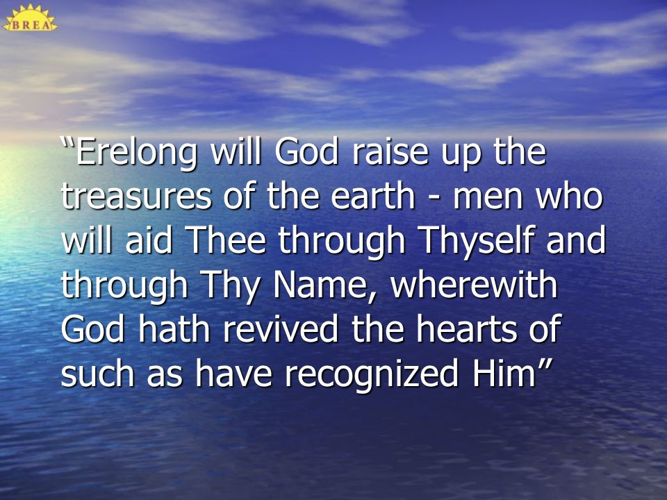 Erelong will God raise up the treasures of the earth - men who will aid Thee through Thyself and through Thy Name, wherewith God hath revived the hear