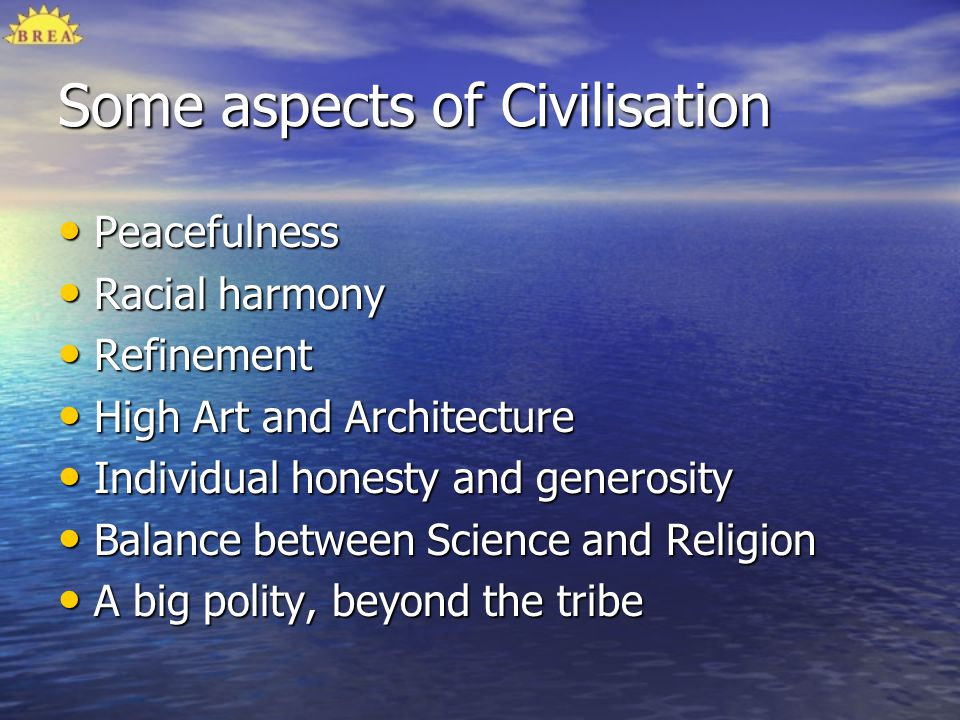 Some aspects of Civilisation Peacefulness Peacefulness Racial harmony Racial harmony Refinement Refinement High Art and Architecture High Art and Arch