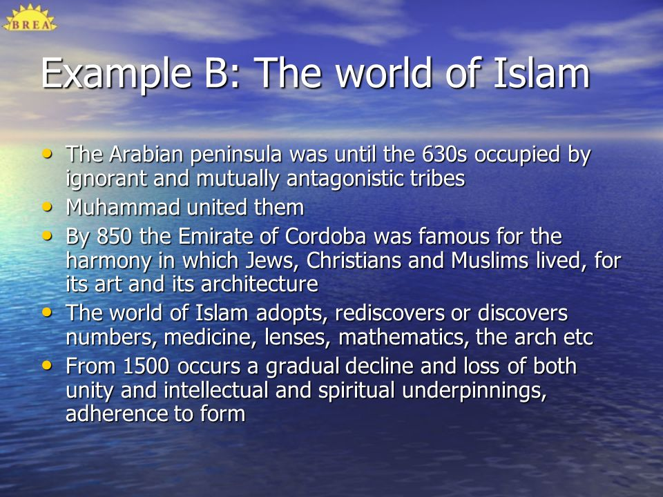 Example B: The world of Islam The Arabian peninsula was until the 630s occupied by ignorant and mutually antagonistic tribes The Arabian peninsula was
