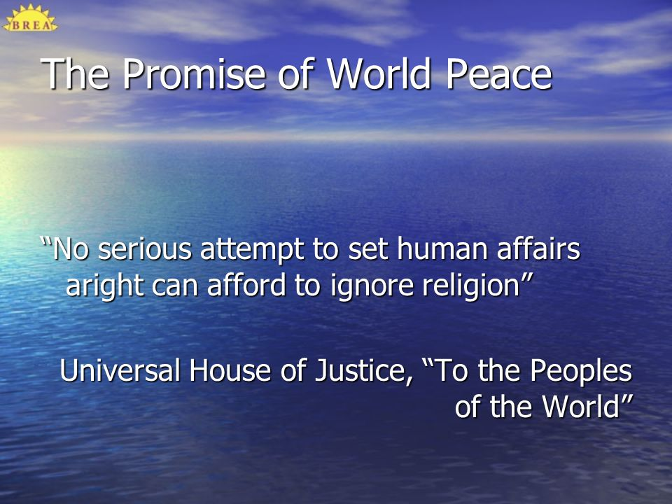 The Promise of World Peace No serious attempt to set human affairs aright can afford to ignore religion Universal House of Justice, To the Peoples of