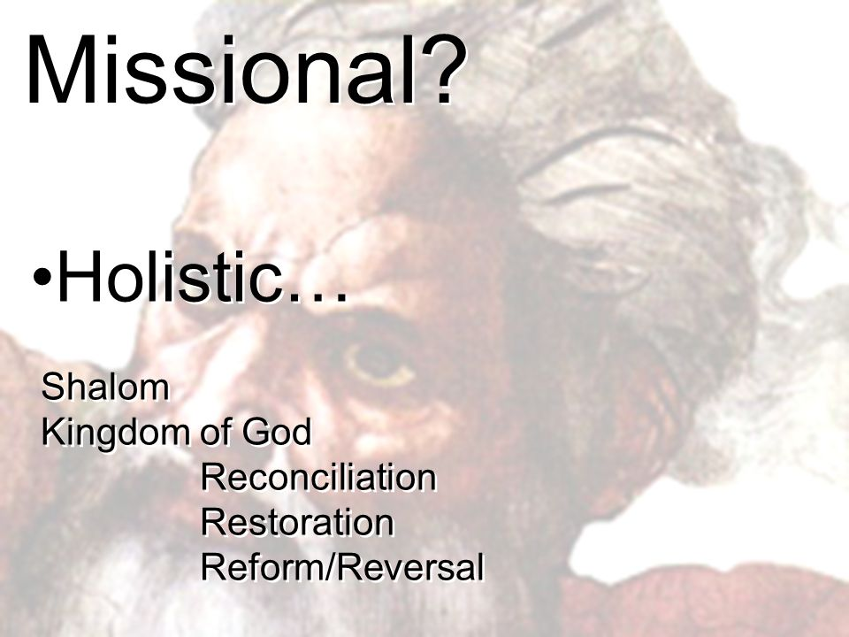 Missional Holistic… Shalom Kingdom of God Reconciliation Restoration Reform/Reversal