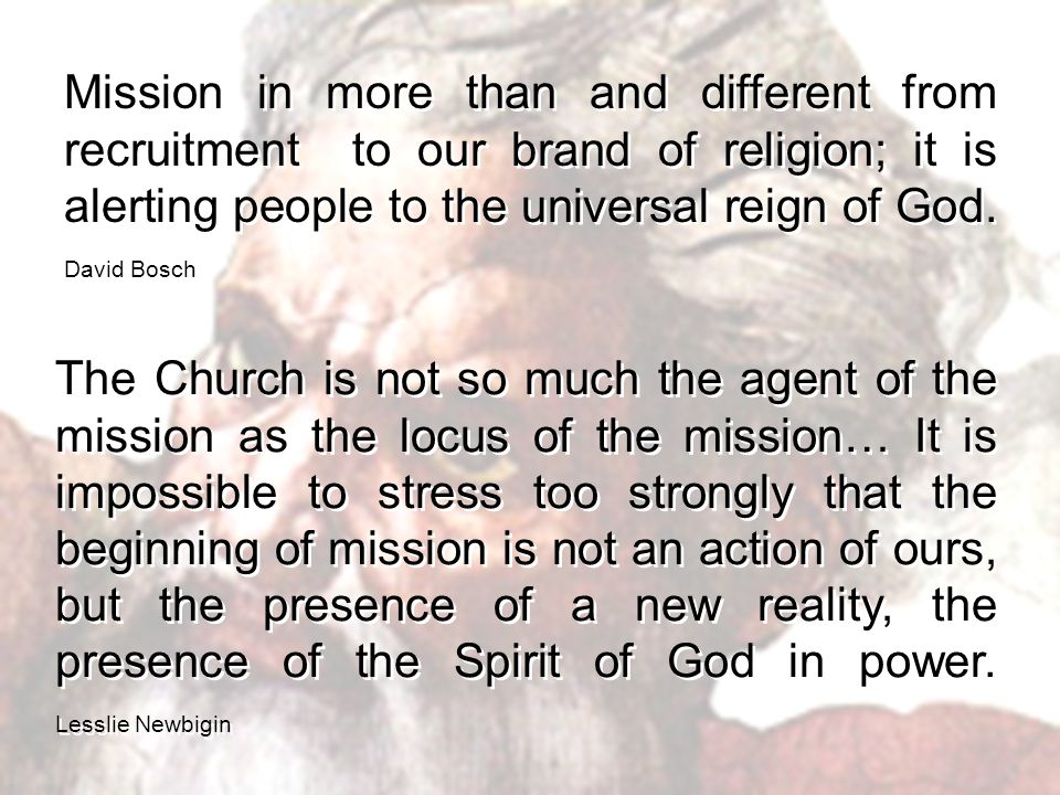 Mission in more than and different from recruitment to our brand of religion; it is alerting people to the universal reign of God.