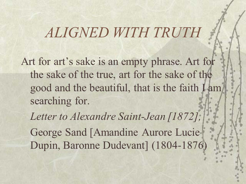 ALIGNED WITH TRUTH Art for arts sake is an empty phrase. Art for the sake of the true, art for the sake of the good and the beautiful, that is the fai