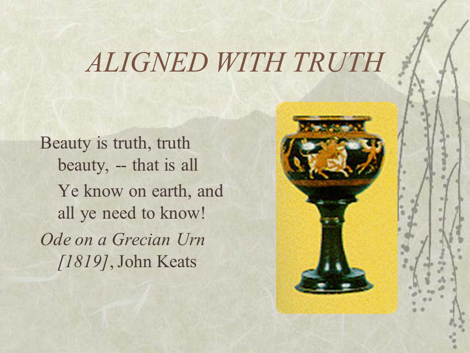 ALIGNED WITH TRUTH Beauty is truth, truth beauty, -- that is all Ye know on earth, and all ye need to know! Ode on a Grecian Urn [1819], John Keats