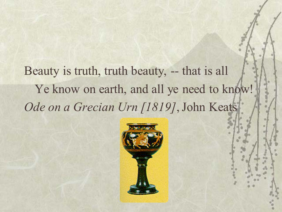 Beauty is truth, truth beauty, -- that is all Ye know on earth, and all ye need to know.