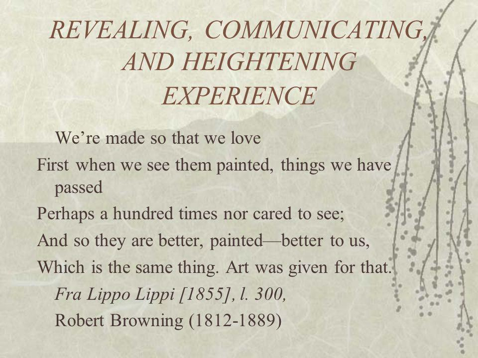REVEALING, COMMUNICATING, AND HEIGHTENING EXPERIENCE Were made so that we love First when we see them painted, things we have passed Perhaps a hundred times nor cared to see; And so they are better, paintedbetter to us, Which is the same thing.