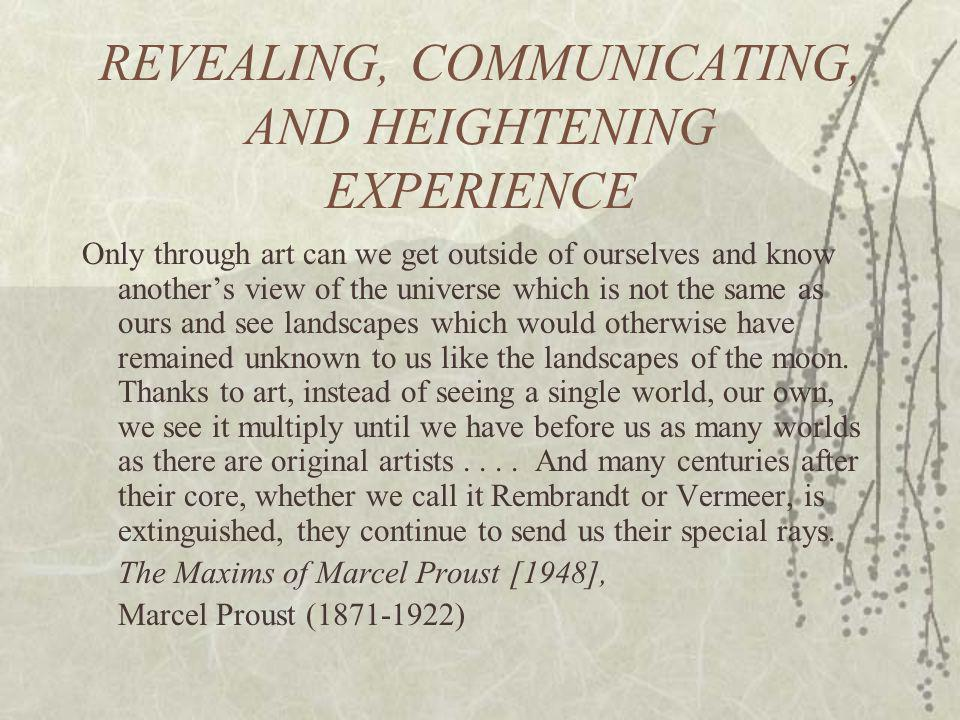 REVEALING, COMMUNICATING, AND HEIGHTENING EXPERIENCE Only through art can we get outside of ourselves and know anothers view of the universe which is not the same as ours and see landscapes which would otherwise have remained unknown to us like the landscapes of the moon.