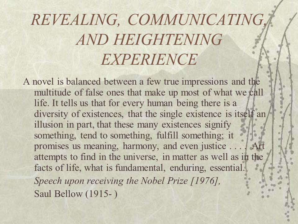 REVEALING, COMMUNICATING, AND HEIGHTENING EXPERIENCE A novel is balanced between a few true impressions and the multitude of false ones that make up most of what we call life.