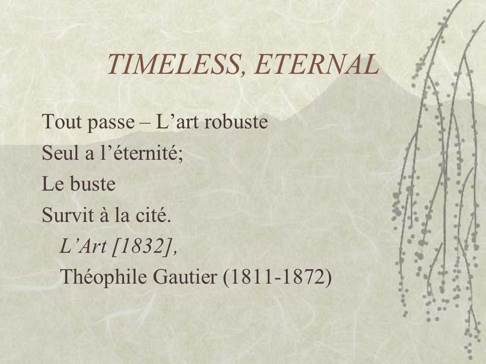 TIMELESS, ETERNAL Tout passe – Lart robuste Seul a léternité; Le buste Survit à la cité. LArt [1832], Théophile Gautier (1811-1872)