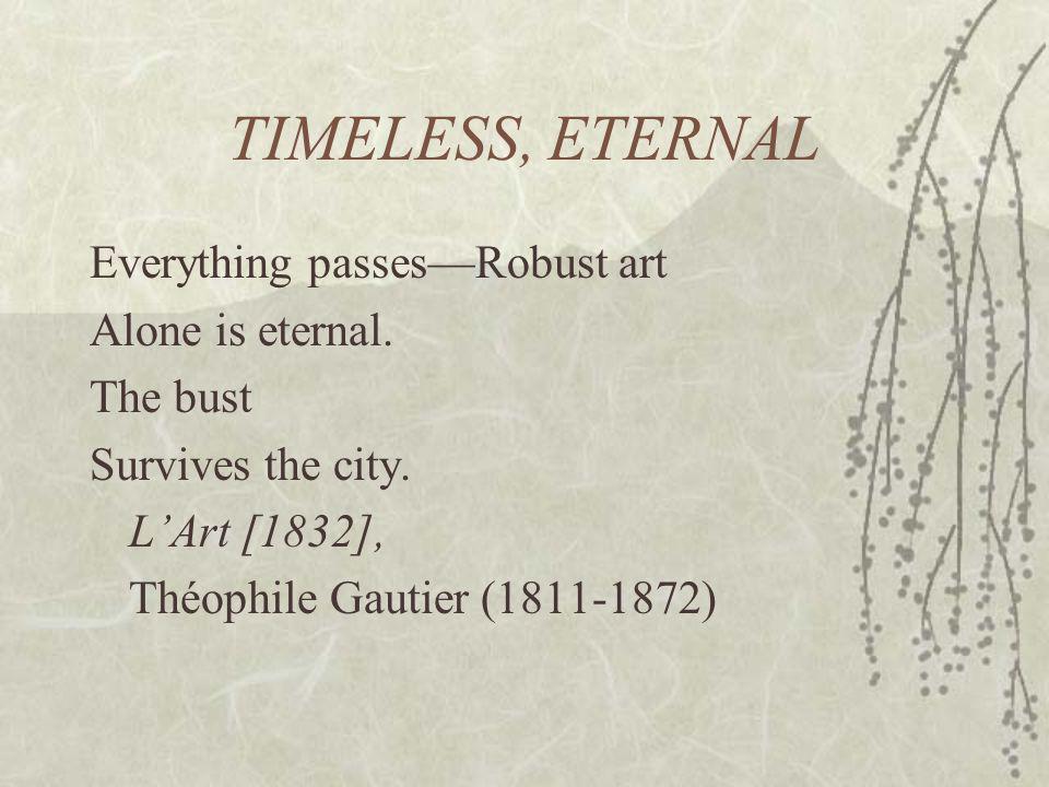 TIMELESS, ETERNAL Everything passesRobust art Alone is eternal. The bust Survives the city. LArt [1832], Théophile Gautier (1811-1872)