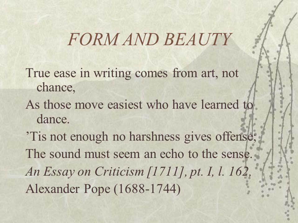 FORM AND BEAUTY True ease in writing comes from art, not chance, As those move easiest who have learned to dance.