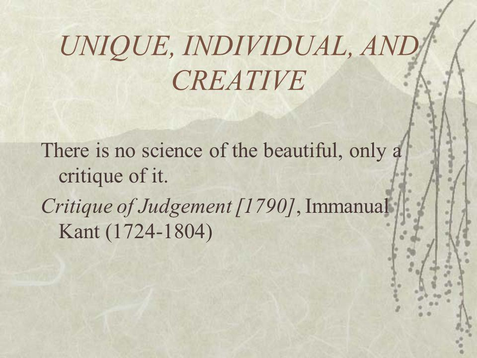 UNIQUE, INDIVIDUAL, AND CREATIVE There is no science of the beautiful, only a critique of it.