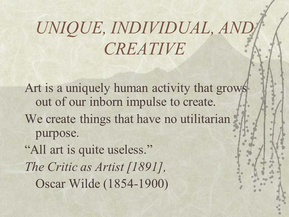 UNIQUE, INDIVIDUAL, AND CREATIVE Art is a uniquely human activity that grows out of our inborn impulse to create.