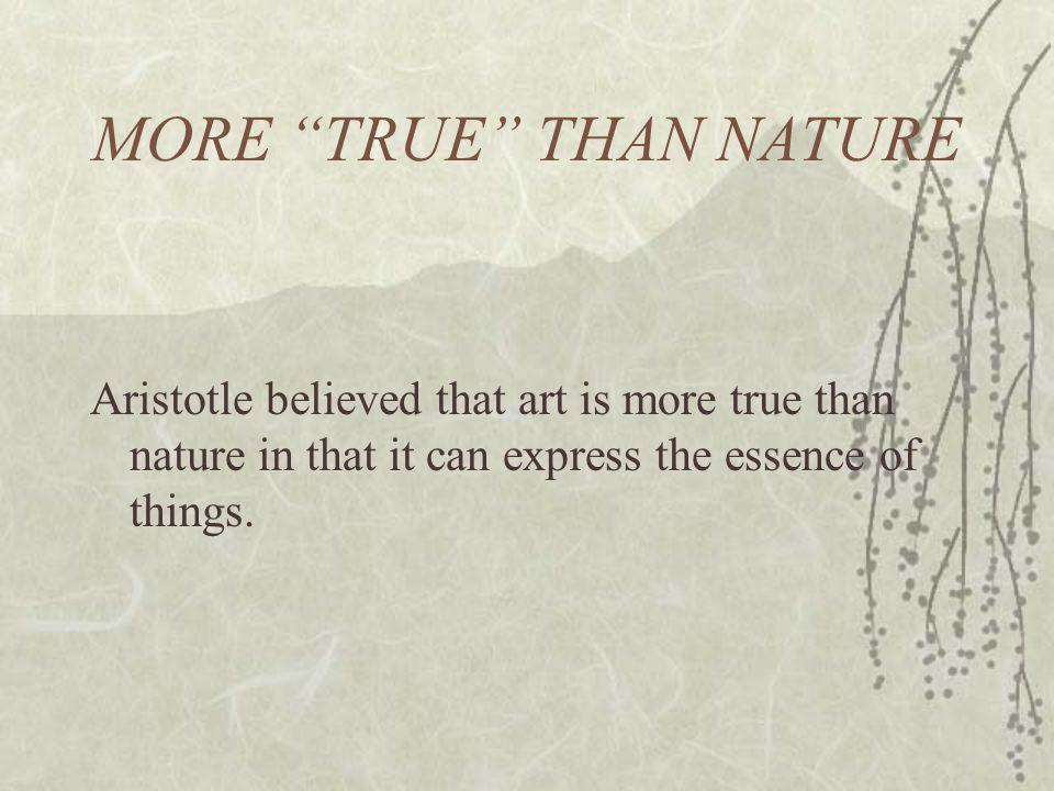 MORE TRUE THAN NATURE Aristotle believed that art is more true than nature in that it can express the essence of things.
