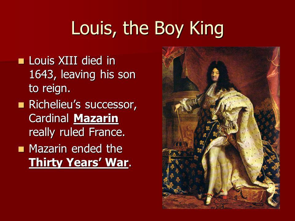 Louis, the Boy King Louis XIII died in 1643, leaving his son to reign. Louis XIII died in 1643, leaving his son to reign. Richelieus successor, Cardin