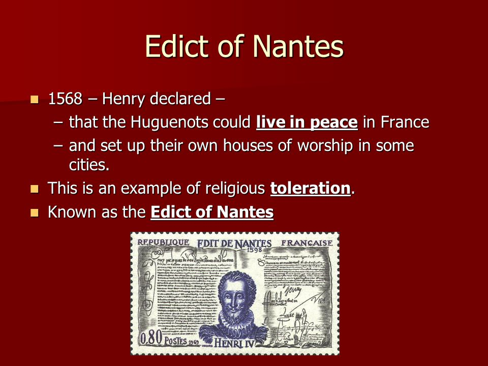 Edict of Nantes 1568 – Henry declared – 1568 – Henry declared – –that the Huguenots could live in peace in France –and set up their own houses of wors