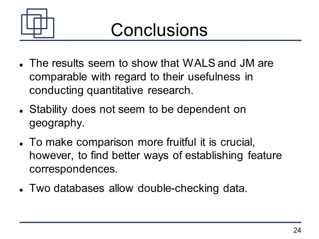 24 Conclusions The results seem to show that WALS and JM are comparable with regard to their usefulness in conducting quantitative research.
