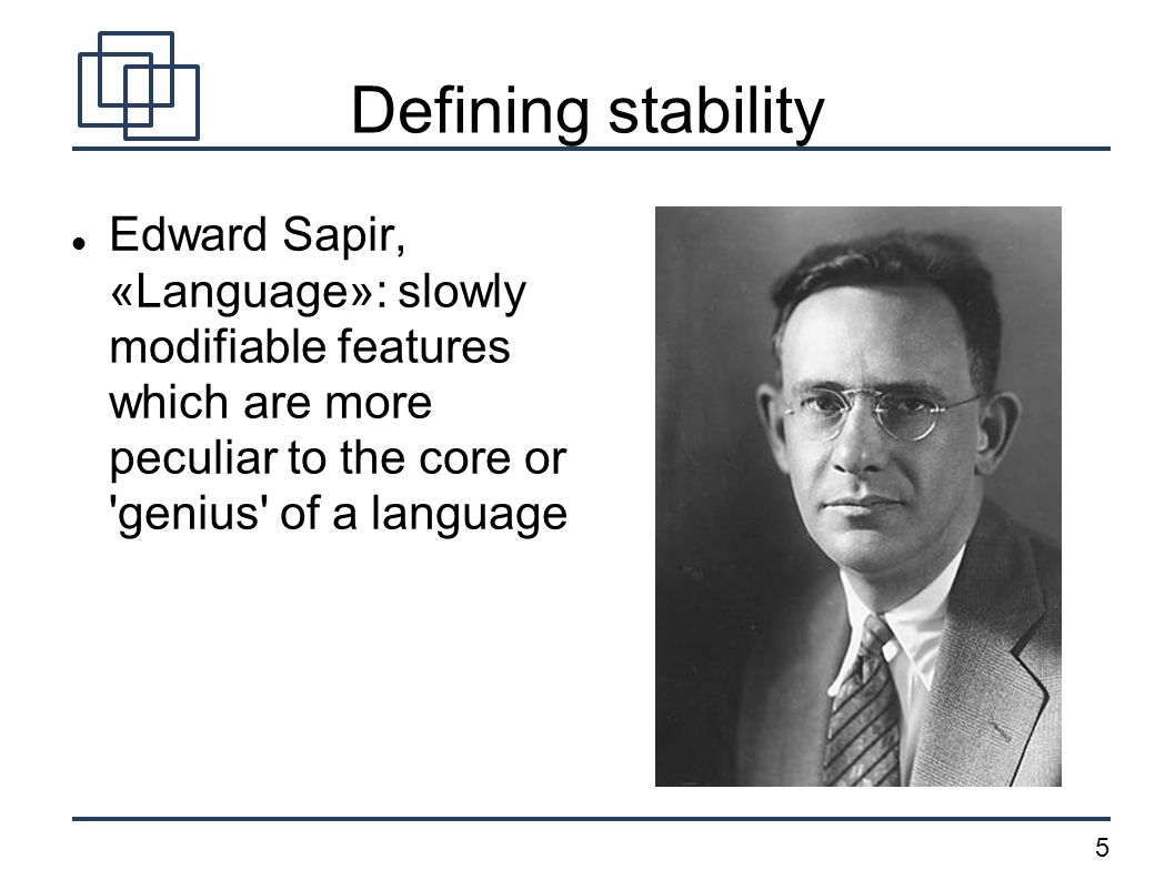 5 Defining stability Edward Sapir, «Language»: slowly modifiable features which are more peculiar to the core or 'genius' of a language