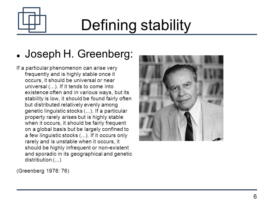 6 Defining stability Joseph H. Greenberg: If a particular phenomenon can arise very frequently and is highly stable once it occurs, it should be unive