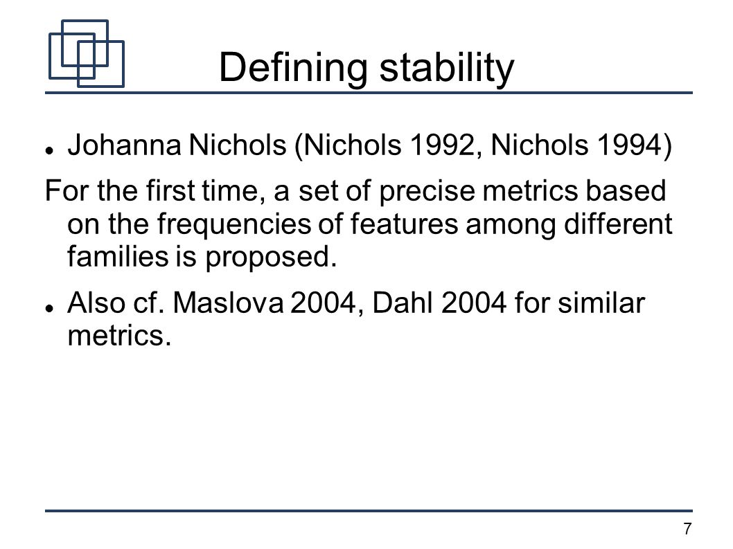 7 Defining stability Johanna Nichols (Nichols 1992, Nichols 1994) For the first time, a set of precise metrics based on the frequencies of features among different families is proposed.