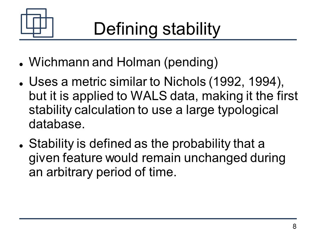 8 Defining stability Wichmann and Holman (pending) Uses a metric similar to Nichols (1992, 1994), but it is applied to WALS data, making it the first stability calculation to use a large typological database.