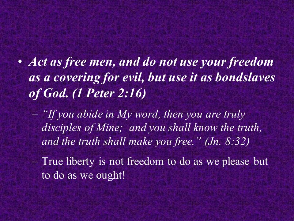 Act as free men, and do not use your freedom as a covering for evil, but use it as bondslaves of God.
