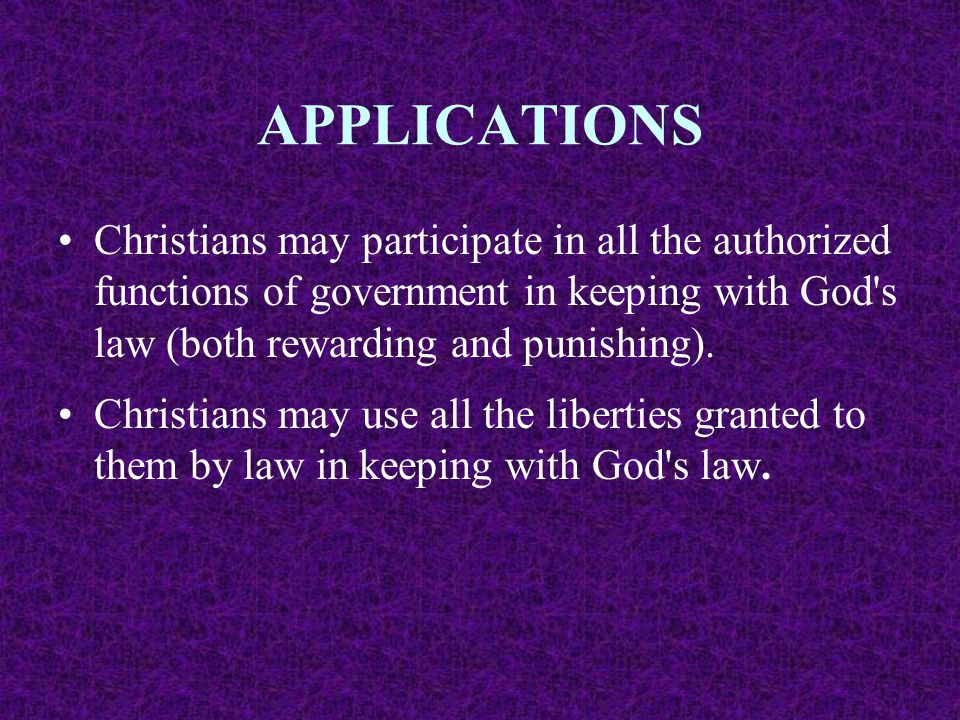 APPLICATIONS Christians may participate in all the authorized functions of government in keeping with God s law (both rewarding and punishing).