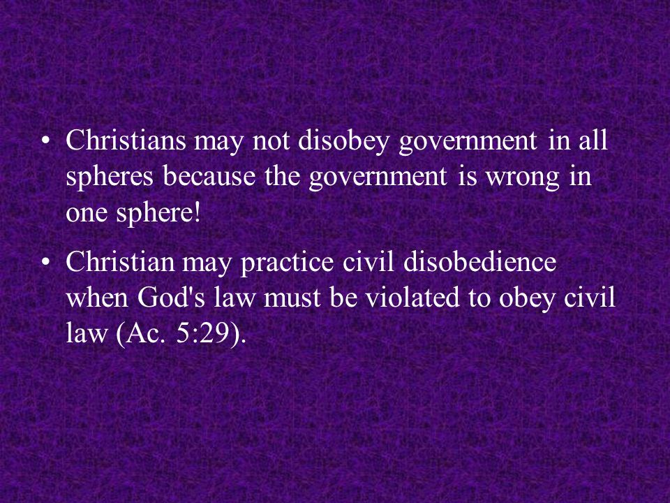Christians may not disobey government in all spheres because the government is wrong in one sphere! Christian may practice civil disobedience when God