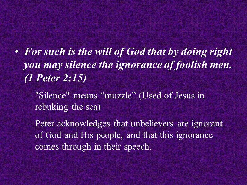For such is the will of God that by doing right you may silence the ignorance of foolish men.