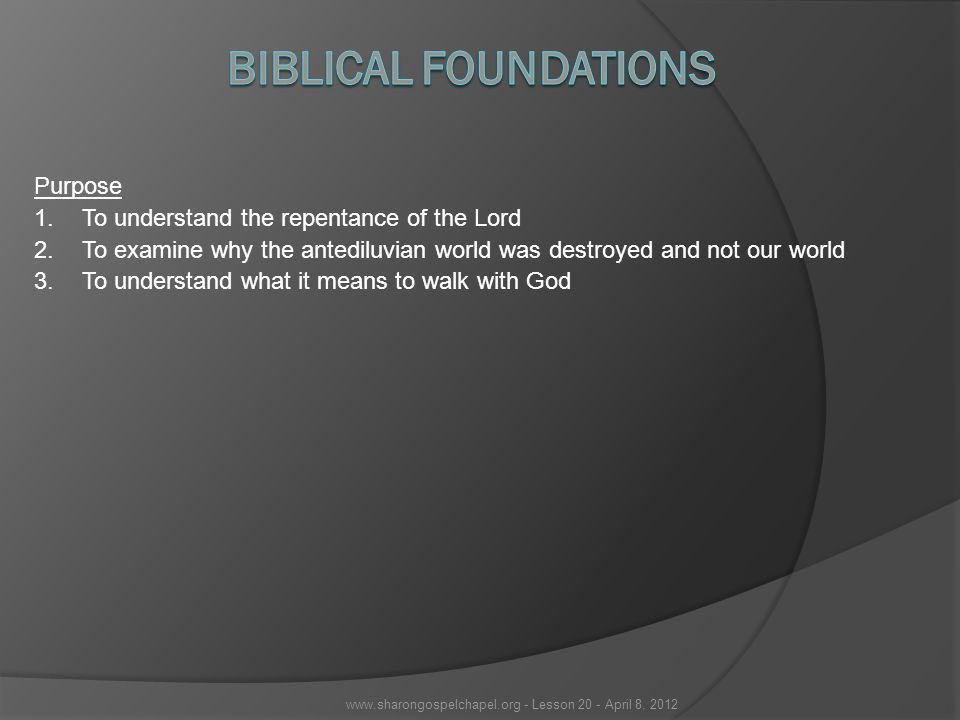 Purpose 1.To understand the repentance of the Lord 2.To examine why the antediluvian world was destroyed and not our world 3.To understand what it means to walk with God www.sharongospelchapel.org - Lesson 20 - April 8, 2012