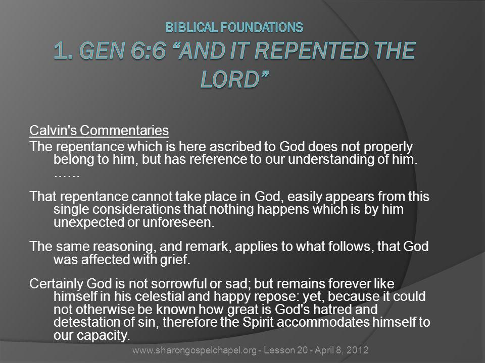 Calvin's Commentaries The repentance which is here ascribed to God does not properly belong to him, but has reference to our understanding of him. ……